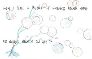 Today I place a bubble of happiness around myself and nothing negative can get in.