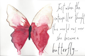Just when the caterpillar thought the world was over she became a butterfly.