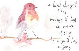 A bird doesn't sing because it has an answer. It sings because it has a song.