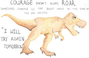 Courage doesn't always roar, sometimes courage is that quiet voice at the end of the day saying, 'I will try again tomorrow'.