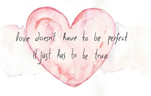 Love doesn't have to be perfect, it just has to be true.